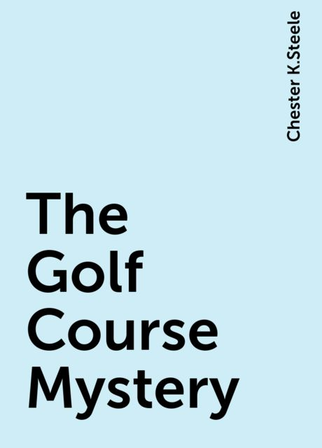 The Golf Course Mystery, Chester K.Steele