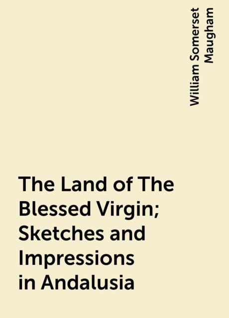 The Land of The Blessed Virgin; Sketches and Impressions in Andalusia, William Somerset Maugham