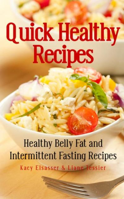 Quick Healthy Recipes: Healthy Belly Fat and Intermittent Fasting Recipes, Kacy Elsasser, Liane Tessier