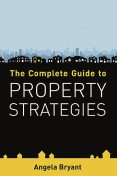The Complete Guide to Property Strategies, Angela Bryant