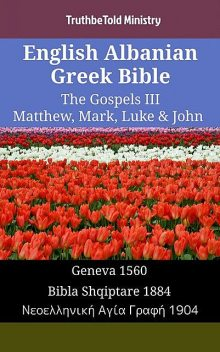 English Albanian Greek Bible – The Gospels III – Matthew, Mark, Luke & John, TruthBeTold Ministry