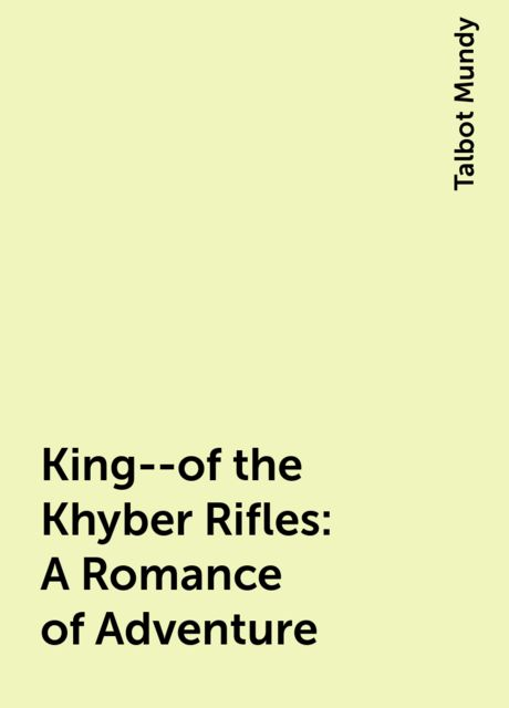 King--of the Khyber Rifles: A Romance of Adventure, Talbot Mundy