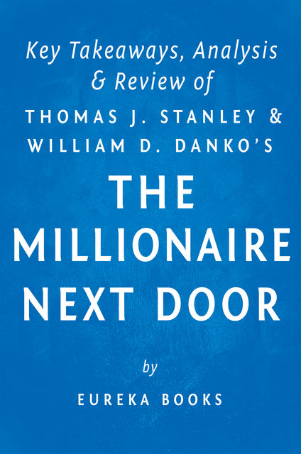 The Millionaire Next Door: by Thomas J. Stanley and William D. Danko | Key Takeaways, Analysis & Review, Eureka Books