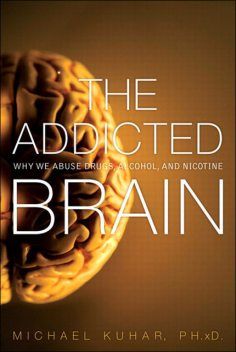 The Addicted Brain: Why We Abuse Drugs, Alcohol, and Nicotine (Eiji Yamane's Library), Michael Kuhar