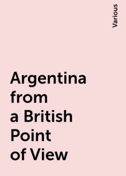 Argentina from a British Point of View, Various