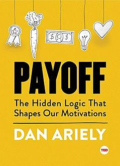 Payoff: The Hidden Logic That Shapes Our Motivations (TED Books), Dan Ariely