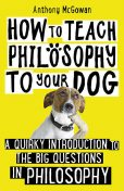 How to Teach Philosophy to Your Dog, Anthony McGowan