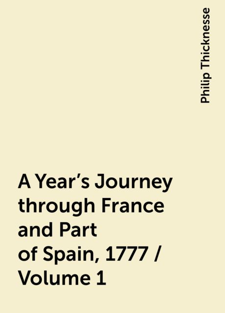 A Year's Journey through France and Part of Spain, 1777 / Volume 1, Philip Thicknesse
