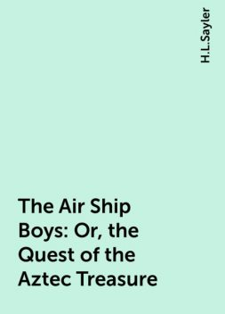 The Air Ship Boys : Or, the Quest of the Aztec Treasure, H.L.Sayler