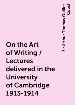 On the Art of Writing / Lectures delivered in the University of Cambridge 1913-1914, Sir Arthur Thomas Quiller-Couch