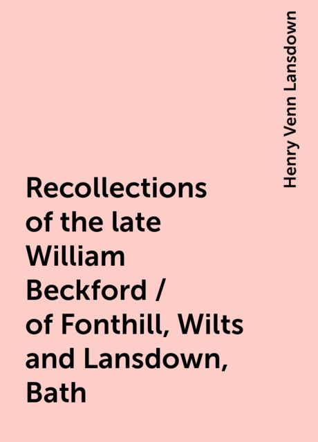 Recollections of the late William Beckford / of Fonthill, Wilts and Lansdown, Bath, Henry Venn Lansdown