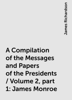 A Compilation of the Messages and Papers of the Presidents / Volume 2, part 1: James Monroe, James Richardson