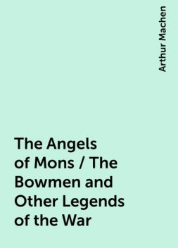 The Angels of Mons / The Bowmen and Other Legends of the War, Arthur Machen