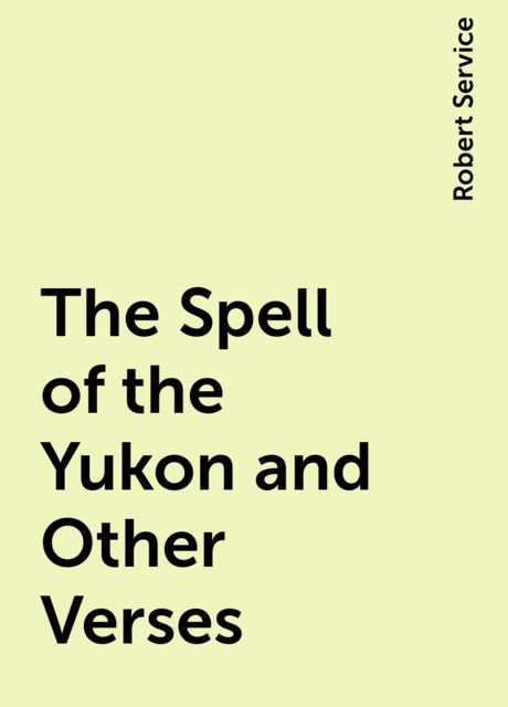The Spell of the Yukon and Other Verses, Robert Service