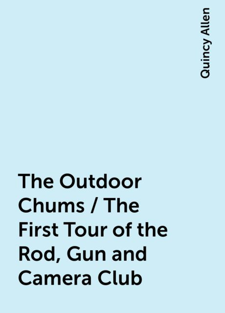 The Outdoor Chums / The First Tour of the Rod, Gun and Camera Club, Quincy Allen