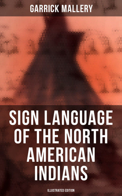 Sign Language of the North American Indians (Illustrated Edition), Garrick Mallery