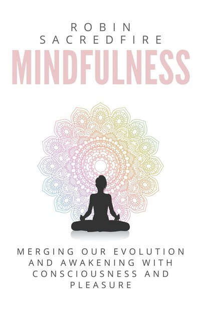 Mindfulness: Merging our Evolution and Awakening with Consciousness and Pleasure, Robin Sacredfire