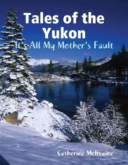 Tales of the Yukon: It's All My Mothers Fault, Catherine McIlvaine