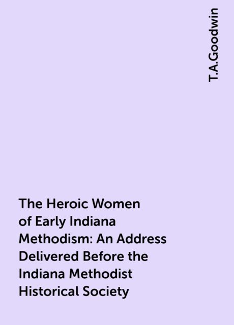 The Heroic Women of Early Indiana Methodism: An Address Delivered Before the Indiana Methodist Historical Society, T.A.Goodwin