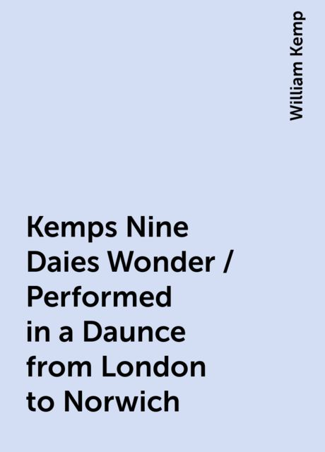 Kemps Nine Daies Wonder / Performed in a Daunce from London to Norwich, William Kemp