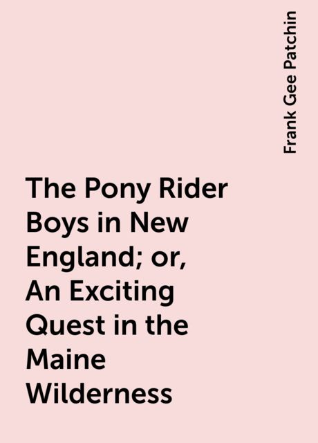 The Pony Rider Boys in New England; or, An Exciting Quest in the Maine Wilderness, Frank Gee Patchin