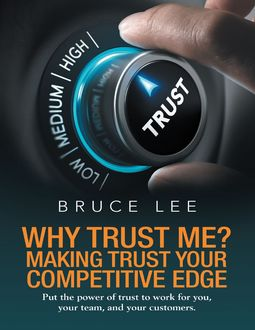 Why Trust Me? Making Trust Your Competitive Edge: Put the Power of Trust to Work for You, Your Team, and Your Customers, Bruce Lee