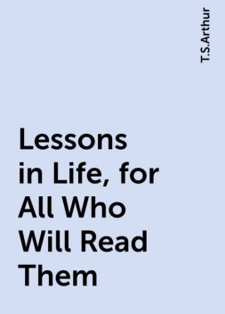 Lessons in Life, for All Who Will Read Them, T.S.Arthur