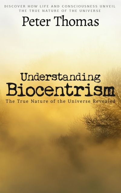 Understanding Biocentrism: The True Nature of the Universe Revealed, Peter Thomas