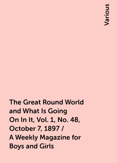 The Great Round World and What Is Going On In It, Vol. 1, No. 48, October 7, 1897 / A Weekly Magazine for Boys and Girls, Various