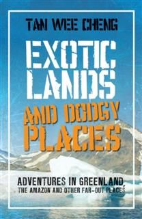 Exotic Lands and Dodgy Places. Adventures through Greenland, The Amazon and other Far-Out Places, Tan Wee Cheng