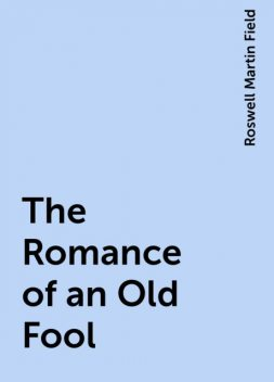 The Romance of an Old Fool, Roswell Martin Field