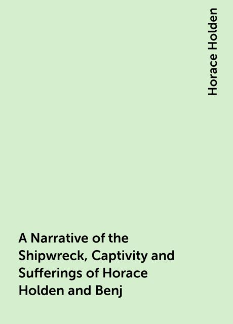A Narrative of the Shipwreck, Captivity and Sufferings of Horace Holden and Benj. H. Nute / Who were cast away in the American ship Mentor, on the / Pelew Islands, in the year 1832; and for two years / afterwards were subjected to unheard of sufferings am, Horace Holden