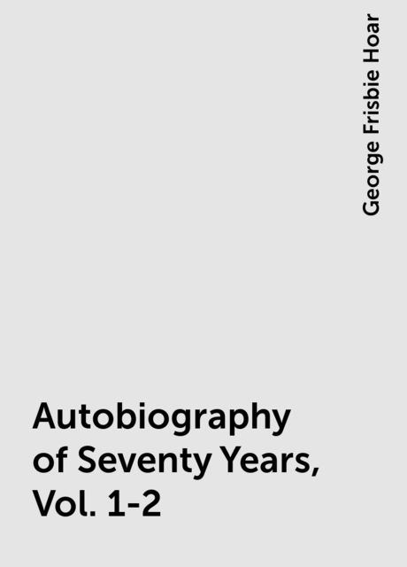 Autobiography of Seventy Years, Vol. 1-2, George Frisbie Hoar