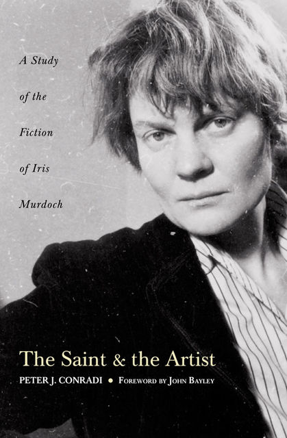 The Saint and Artist: A Study of the Fiction of Iris Murdoch, Peter J.Conradi