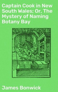 Captain Cook in New South Wales; Or, The Mystery of Naming Botany Bay, James Bonwick