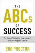 The ABCs of Success: The Essential Principles from America's Greatest Prosperity Teacher, Bob Proctor