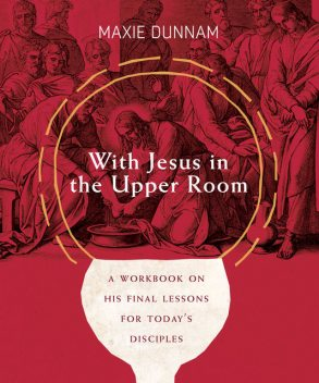 With Jesus in the Upper Room, Maxie Dunnam