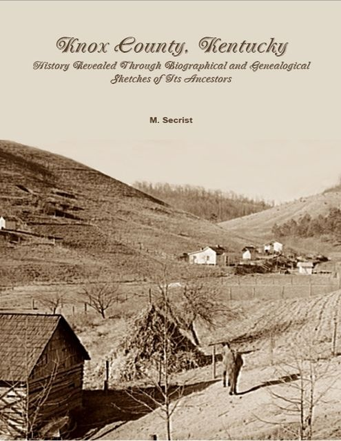 Knox County, Kentucky: History Revealed Through Biographical and Genealogical Sketches of Its Ancestors, M.Secrist
