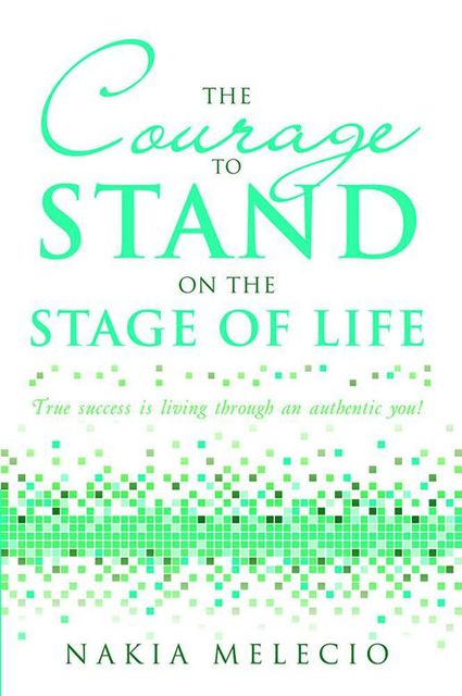 The Courage to Stand On the Stage of Life: True Success Is Living Through an Authentic You!, Nakia Melecio