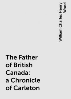 The Father of British Canada: a Chronicle of Carleton, William Charles Henry Wood