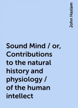 Sound Mind / or, Contributions to the natural history and physiology / of the human intellect, John Haslam