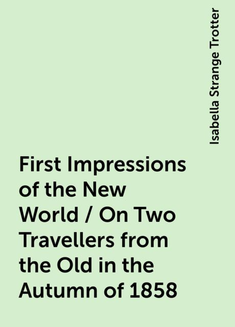 First Impressions of the New World / On Two Travellers from the Old in the Autumn of 1858, Isabella Strange Trotter