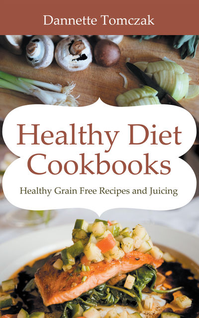 Healthy Diet Cookbooks: Healthy Grain Free Recipes and Juicing, Dannette Tomczak, Meg Praylow