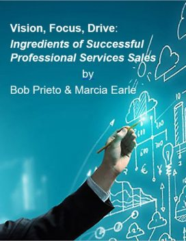 Vision, Focus, Drive: Ingredients of Successful Professional Services Sales, Marcia Earle, Robert Prieto