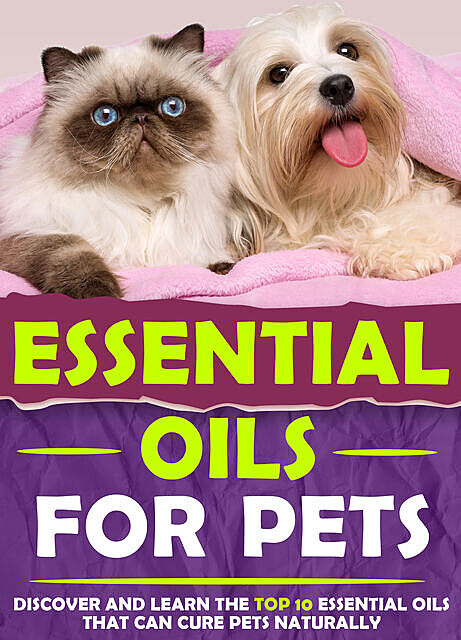 Essential Oils For Pets : Discover and Learn The Top 10 Essential Oils That Can Cure Pets Naturally, Old Natural Ways