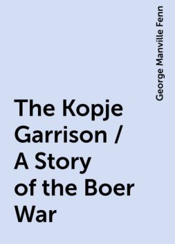 The Kopje Garrison / A Story of the Boer War, George Manville Fenn