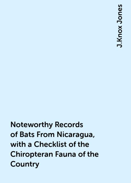 Noteworthy Records of Bats From Nicaragua, with a Checklist of the Chiropteran Fauna of the Country, J.Knox Jones