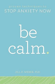 Be Calm: Proven Techniques to Stop Anxiety Now, Jill Weber