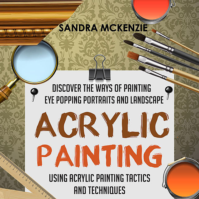 Acrylic Painting: Discover The Ways Of Painting Eye Popping Portraits And Landscape Using Acrylic Painting Tactics And Techniques, Old Natural Ways
