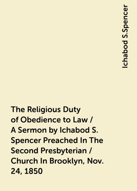 The Religious Duty of Obedience to Law / A Sermon by Ichabod S. Spencer Preached In The Second Presbyterian / Church In Brooklyn, Nov. 24, 1850, Ichabod S.Spencer